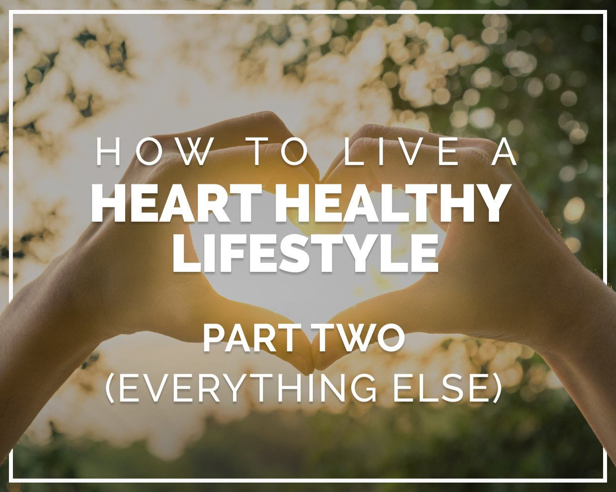 How to live a heart healthy lifestyle - Part Two